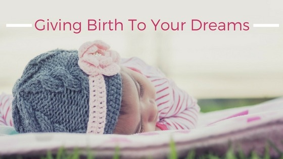 Giving Birth To Your Dreams