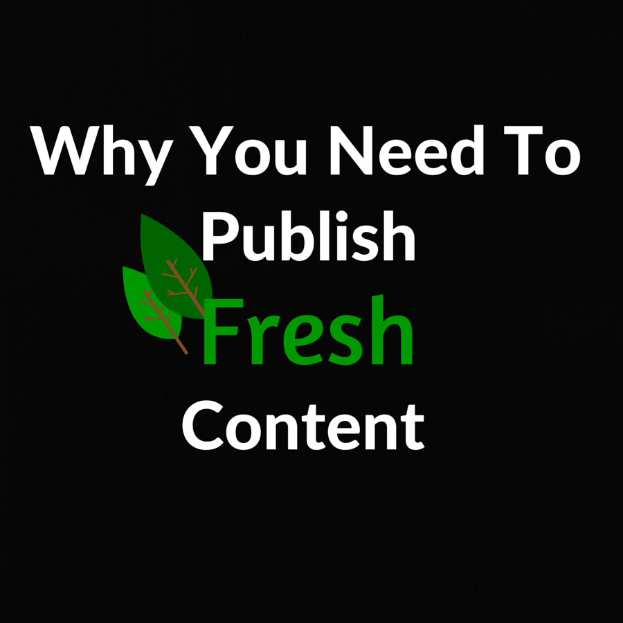Why You Should Publish Fresh Content